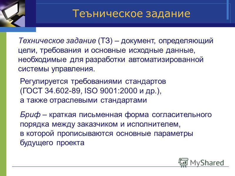 Теъническое задание Техническое задание (ТЗ) – документ, определяющий цели, требования и основные исходные данные, необходимые для разработки автоматизированной системы управления. Регулируется требованиями стандартов (ГОСТ 34.602-89, ISO 9001:2000 и