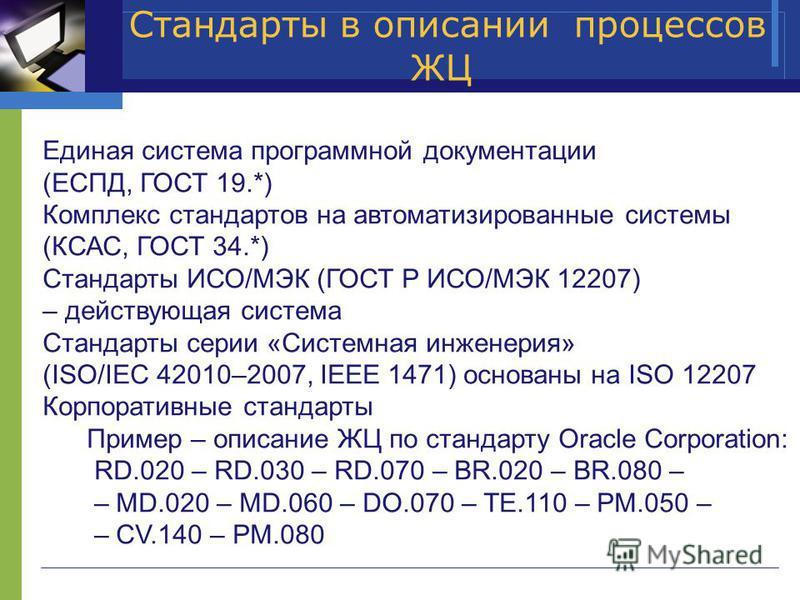 Стандарты в описании процессов ЖЦ Единая система программной документации (ЕСПД, ГОСТ 19.*) Комплекс стандартов на автоматизированные системы (КСАС, ГОСТ 34.*) Стандарты ИСО/МЭК (ГОСТ Р ИСО/МЭК 12207) – действующая система Стандарты серии «Системная