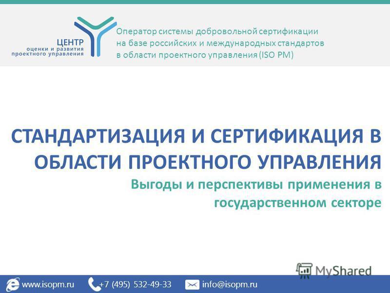 СТАНДАРТИЗАЦИЯ И СЕРТИФИКАЦИЯ В ОБЛАСТИ ПРОЕКТНОГО УПРАВЛЕНИЯ Выгоды и перспективы применения в государственном секторе Оператор системы добровольной сертификации на базе российских и международных стандартов в области проектного управления (ISO PM)