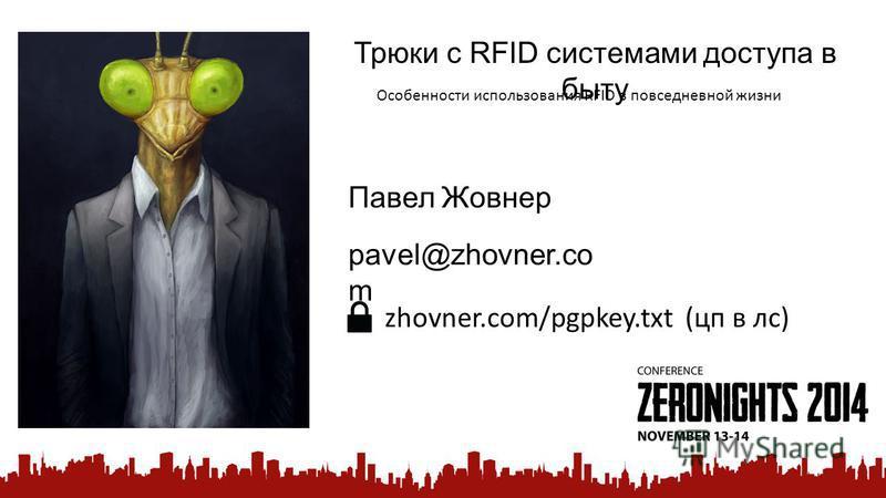 Трюки с RFID системами доступа в быту Особенности использования RFID в повседневной жизни Павел Жовнер pavel@zhovner.co m zhovner.com/pgpkey.txt (цп в лс)