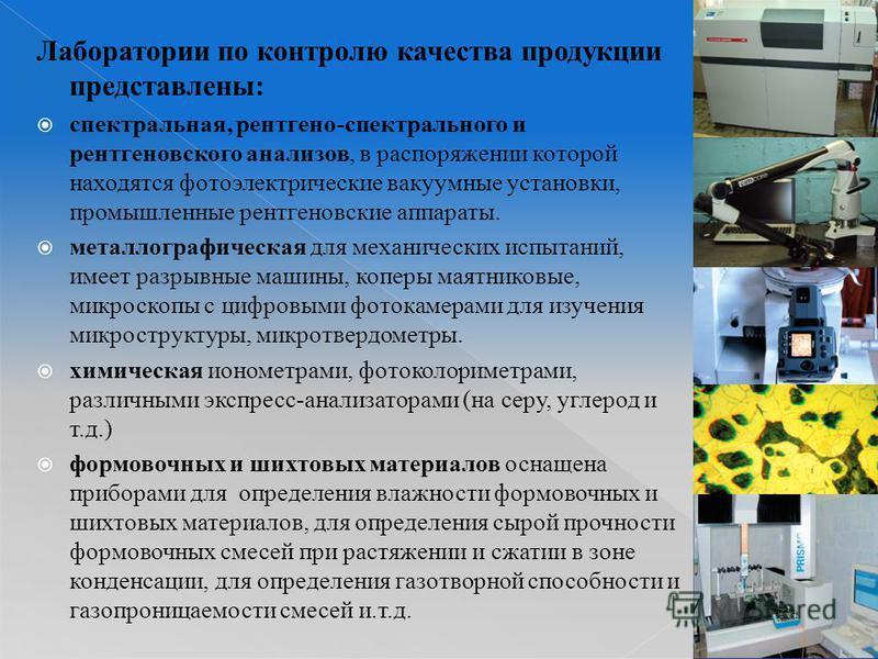 Лаборатории по контролю качества продукции представлены: спектральная, рентгено-спектрального и рентгеновского анализов, в распоряжении которой находятся фотоэлектрические вакуумные установки, промышленные рентгеновские аппараты. металлографическая д