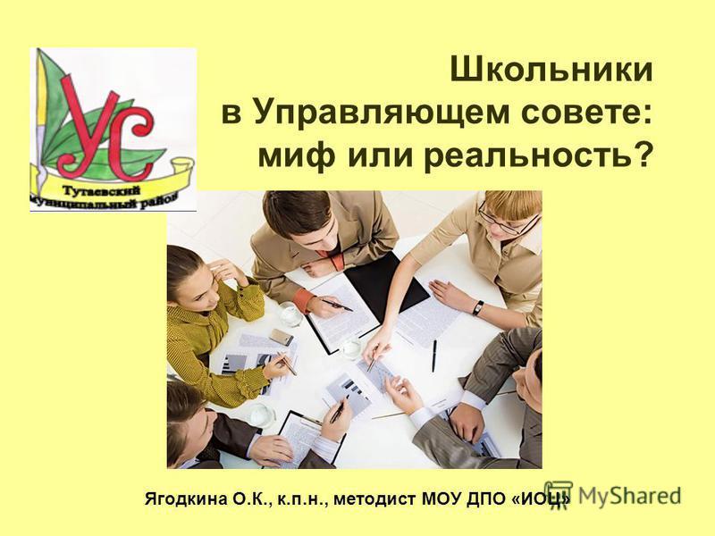 Школьники в Управляющем совете: миф или реальность? Ягодкина О.К., к.п.н., методист МОУ ДПО «ИОЦ»