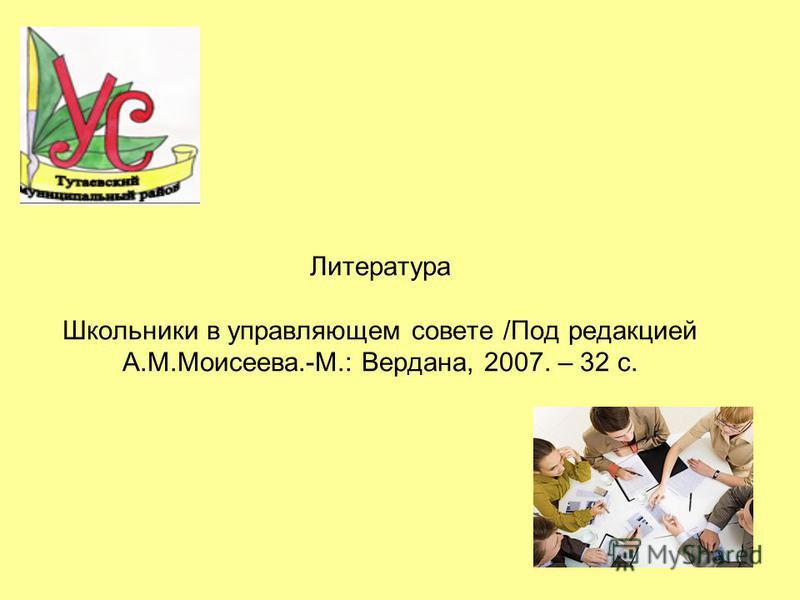 Литература Школьники в управляющем совете /Под редакцией А.М.Моисеева.-М.: Вердана, 2007. – 32 с.