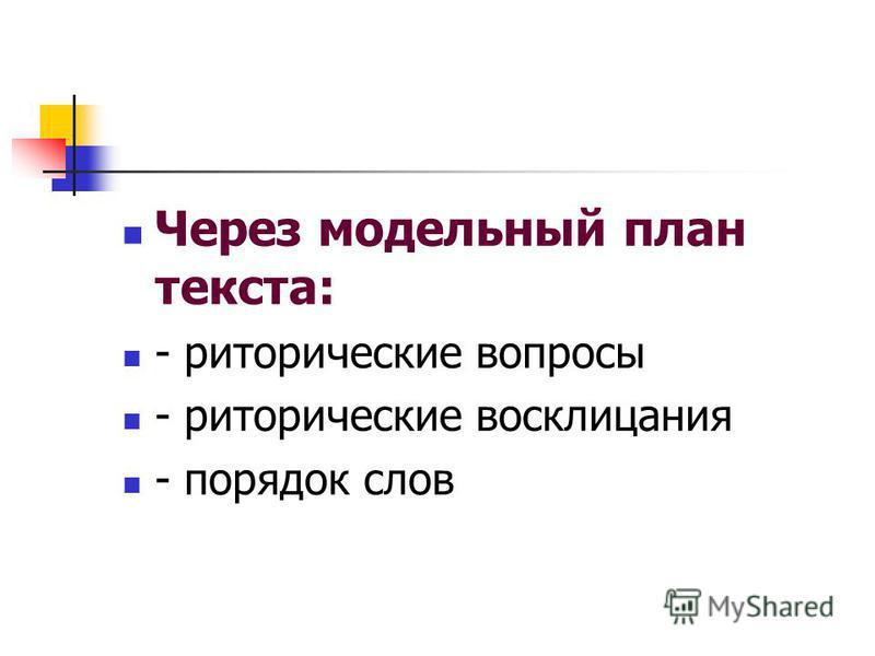 Через модельный план текста: - риторические вопросы - риторические восклицания - порядок слов