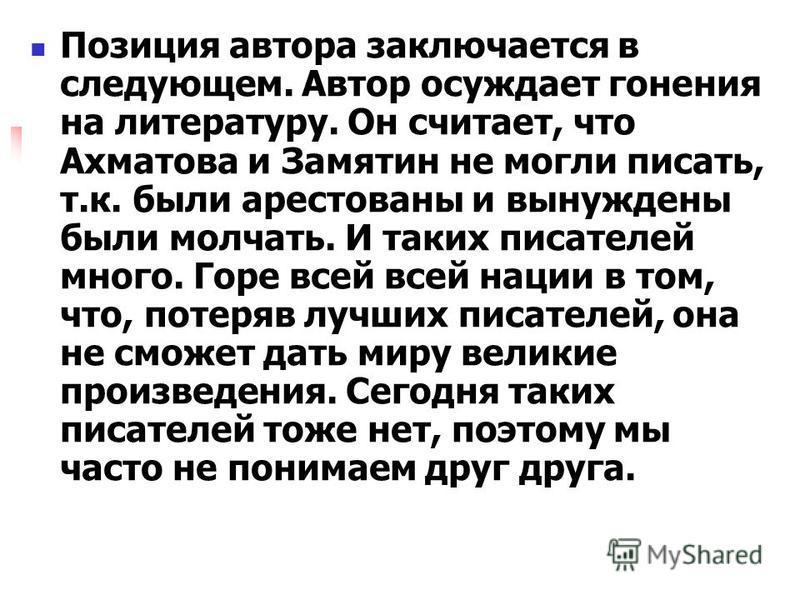 Позиция автора заключается в следующем. Автор осуждает гонения на литературу. Он считает, что Ахматова и Замятин не могли писать, т.к. были арестованы и вынуждены были молчать. И таких писателей много. Горе всей всей нации в том, что, потеряв лучших