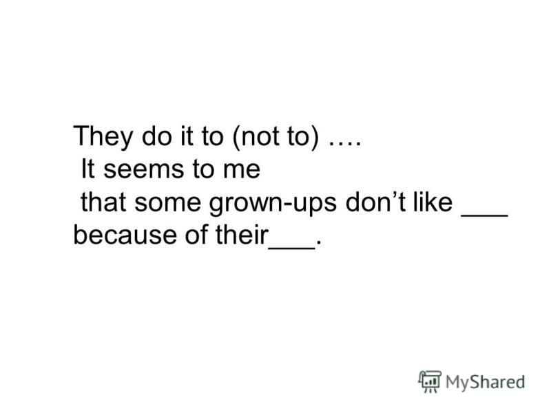 They do it to (not to) …. It seems to me that some grown-ups dont like ___ because of their___.