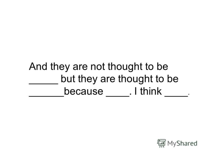 And they are not thought to be _____ but they are thought to be ______because ____. I think ____.