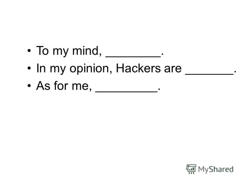 To my mind, ________. In my opinion, Hackers are _______. As for me, _________.