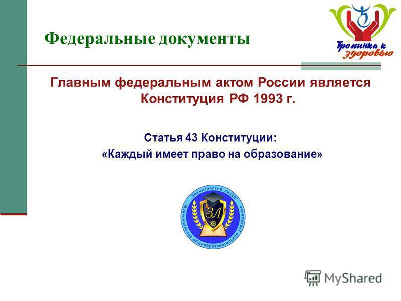 Федеральные документы Главным федеральным актом России является Конституция РФ 1993 г. Статья 43 Конституции: «Каждый имеет право на образозвание»