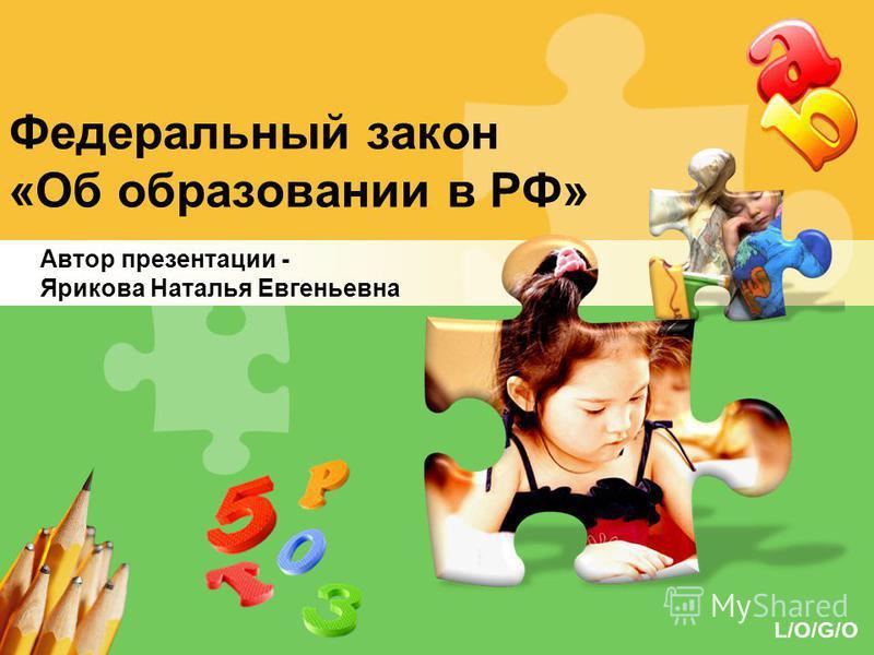 L/O/G/O Федеральный закон «Об образовании в РФ» Автор презентации - Ярикова Наталья Евгеньевна