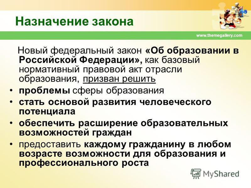 www.themegallery.com Назначение закона Новый федеральный закон «Об образовании в Российской Федерации», как базовый нормативный правовой акт отрасли образования, призван решить проблемы сферы образования стать основой развития человеческого потенциал