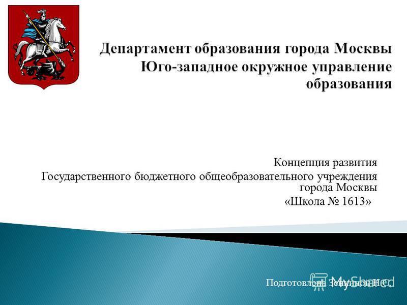 Концепция развития Государственного бюджетного общеобразовательного учреждения города Москвы «Школа 1613»» Подготовлена Зенкиной Н.С.