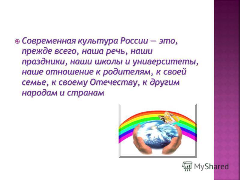 Современная культура России это, прежде всего, наша речь, наши праздники, наши школы и университеты, наше отношение к родителям, к своей семье, к своему Отечеству, к другим народам и странам Современная культура России это, прежде всего, наша речь, н