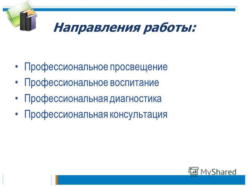 Направления работы: Профессиональное просвещение Профессиональное воспитание Профессиональная диагностика Профессиональная консультация