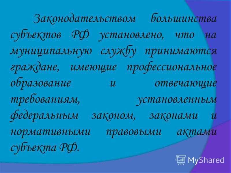 Законодательством большинства субъектов РФ установлено, что на муниципальную службу принимаются граждане, имеющие профессиональное образование и отвечающие требованиям, установленным федеральным законом, законами и нормативными правовыми актами субъе