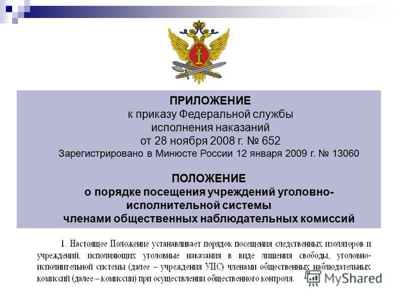 ПРИЛОЖЕНИЕ к приказу Федеральной службы исполнения наказаний от 28 ноября 2008 г. 652 Зарегистрировано в Минюсте России 12 января 2009 г. 13060 ПОЛОЖЕНИЕ о порядке посещения учреждений уголовно- исполнительной системы членами общественных наблюдатель