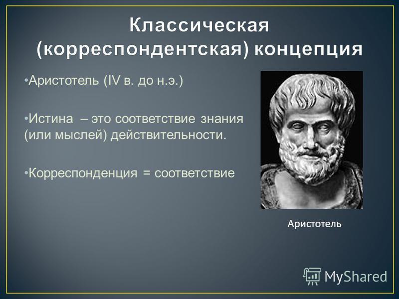 Аристотель (IV в. до н.э.) Истина – это соответствие знания (или мыслей) действительности. Корреспонденция = соответствие Аристотель