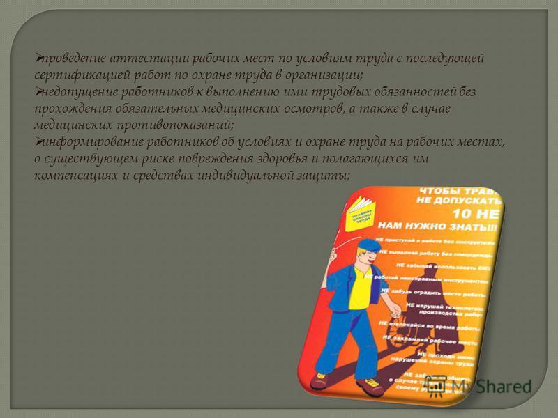 проведение аттестации рабочих мест по условиям труда с последующей сертификацией работ по охране труда в организации; недопущение работников к выполнению ими трудовых обязанностей без прохождения обязательных медицинских осмотров, а также в случае ме