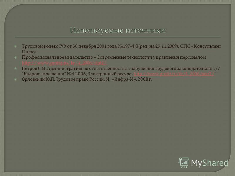 Трудовой кодекс РФ от 30 декабря 2001 года 197-ФЗ(ред. на 29.11.2009). СПС «Консультант Плюс» Профессиональное издательство «Современные технологии управления персоналом http://www.profiz.ru/kr/4_2006/stat2/ http://www.profiz.ru/kr/4_2006/stat2/ Петр