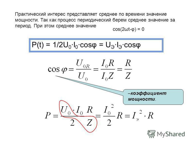 Практический интерес представляет среднее по времени значение мощности. Так как процесс периодический берем среднее значение за период. При этом среднее значение cos(2ωt-φ) = 0 Р(t) = 1/2U 0 ·I 0 ·cost = U Э ·I Э ·cost –коэффициент мощности.