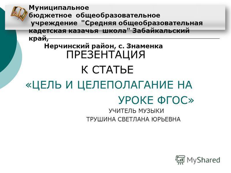 ПРЕЗЕНТАЦИЯ К СТАТЬЕ «ЦЕЛЬ И ЦЕЛЕПОЛАГАНИЕ НА УРОКЕ ФГОС» УЧИТЕЛЬ МУЗЫКИ ТРУШИНА СВЕТЛАНА ЮРЬЕВНА http://aida.ucoz.ru Муниципальное бюджетное общеобразовательное учреждение