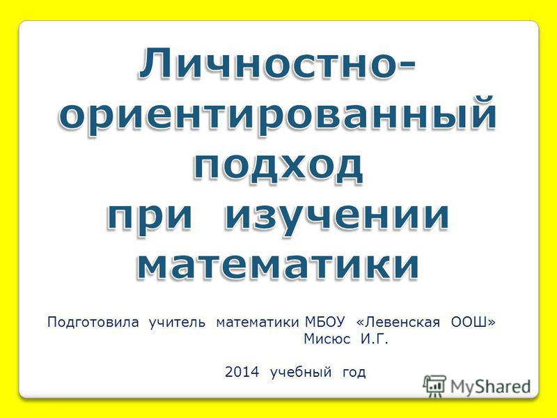 Подготовила учитель математики МБОУ «Левенская ООШ» Мисюс И.Г. 2014 учебный год