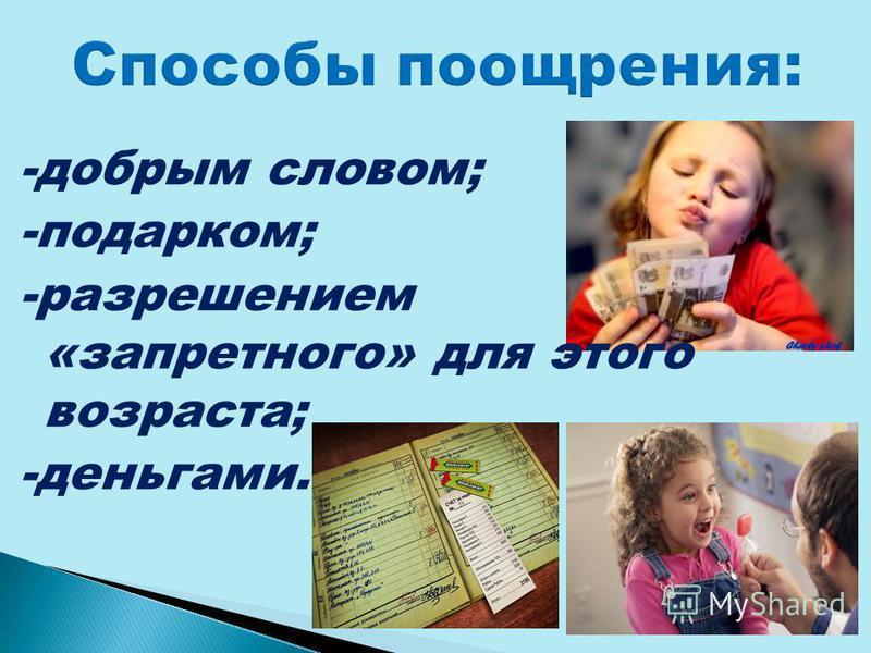 -добрым словом; -подарком; -разрешением «запретного» для этого возраста; -деньгами.