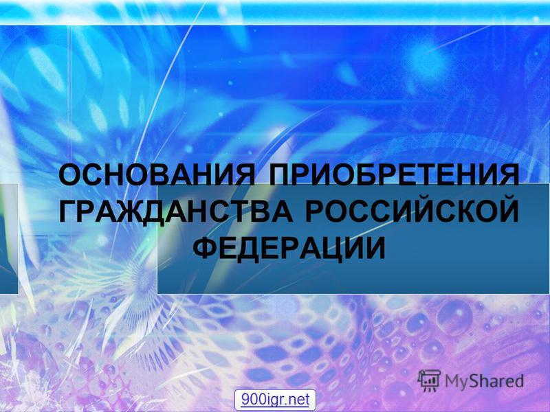 ОСНОВАНИЯ ПРИОБРЕТЕНИЯ ГРАЖДАНСТВА РОССИЙСКОЙ ФЕДЕРАЦИИ 900igr.net