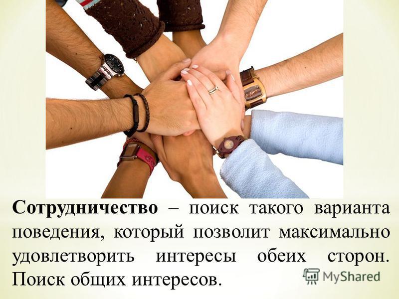 Сотрудничество – поиск такого варианта поведения, который позволит максимально удовлетворить интересы обеих сторон. Поиск общих интересов.