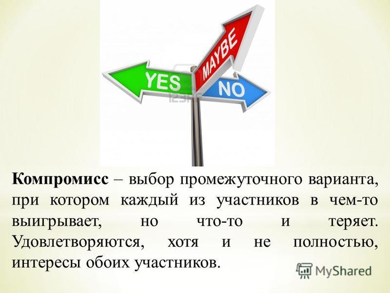 Компромисс – выбор промежуточного варианта, при котором каждый из участников в чем-то выигрывает, но что-то и теряет. Удовлетворяются, хотя и не полностью, интересы обоих участников.