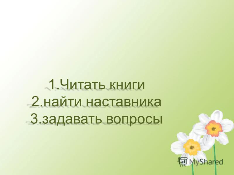 1. Читать книги 2. найти наставника 3. задавать вопросы