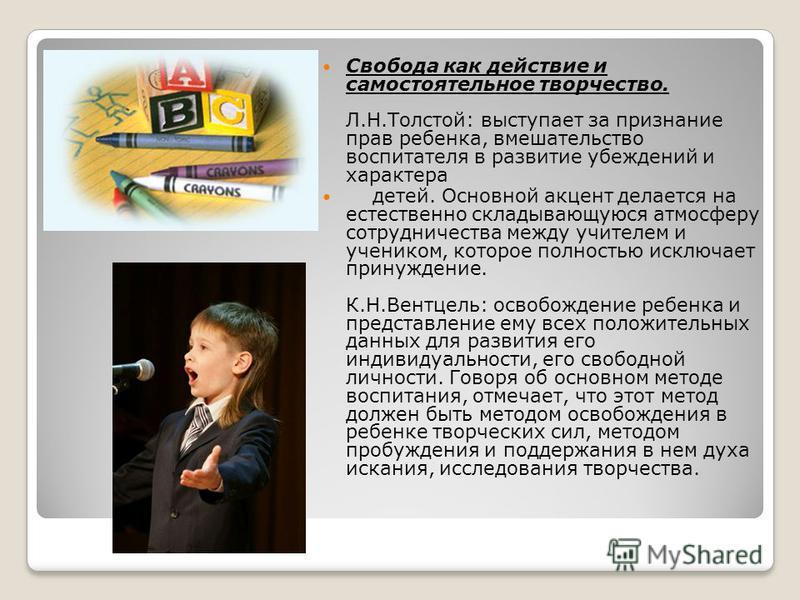 Свобода как действие и самостоятельное творчество. Л.Н.Толстой: выступает за признание прав ребенка, вмешательство воспитателя в развитие убеждений и характера детей. Основной акцент делается на естественно складывающуюся атмосферу сотрудничества меж