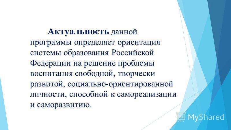 Актуальность данной программы определяет ориентация системы образования Российской Федерации на решение проблемы воспитания свободной, творчески развитой, социально-ориентированной личности, способной к самореализации и саморазвитию.