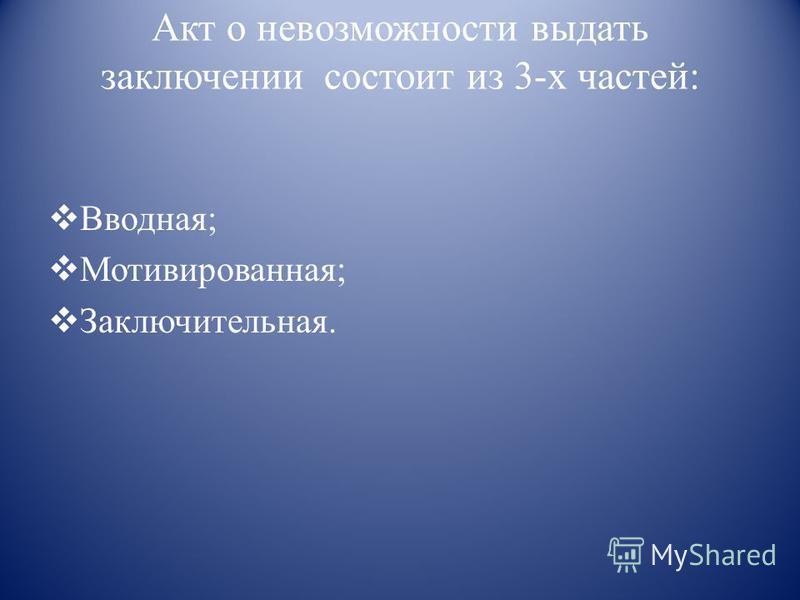 Акт о невозможности выдать заключении состоит из 3-х частей: Вводная; Мотивированная; Заключительная.
