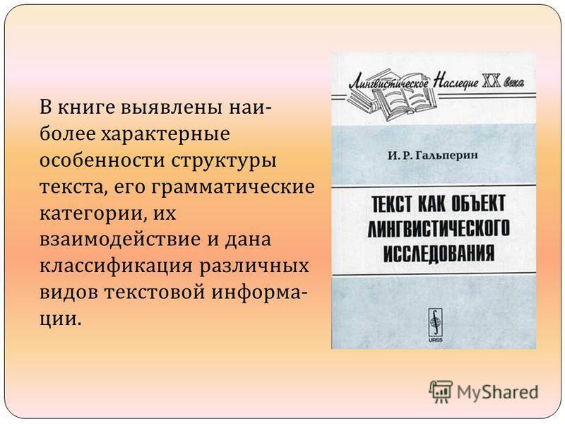 В книге выявлены наи  более характерные особенности структуры текста, его грамматические категории, их взаимодействие и дана классификация различных видов текстовой информа  ции.