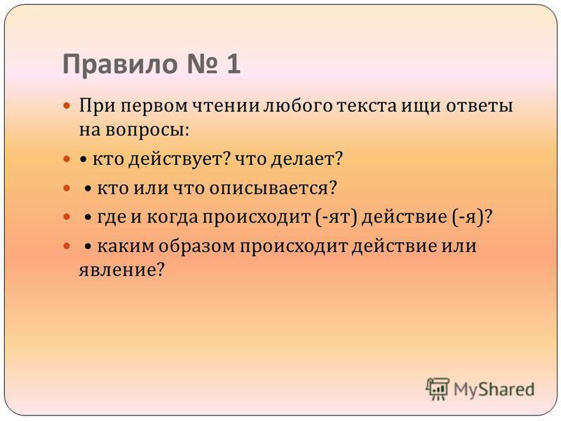 Правило 1 При первом чтении любого текста ищи ответы на вопросы : кто действует ? что делает ? кто или что описывается ? где и когда происходит (- яд ) действие (- я )? каким образом происходит действие или явление ?