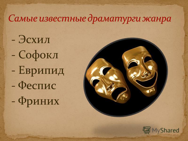 - Эсхил - Софокл - Еврипид - Феспис - Фриних