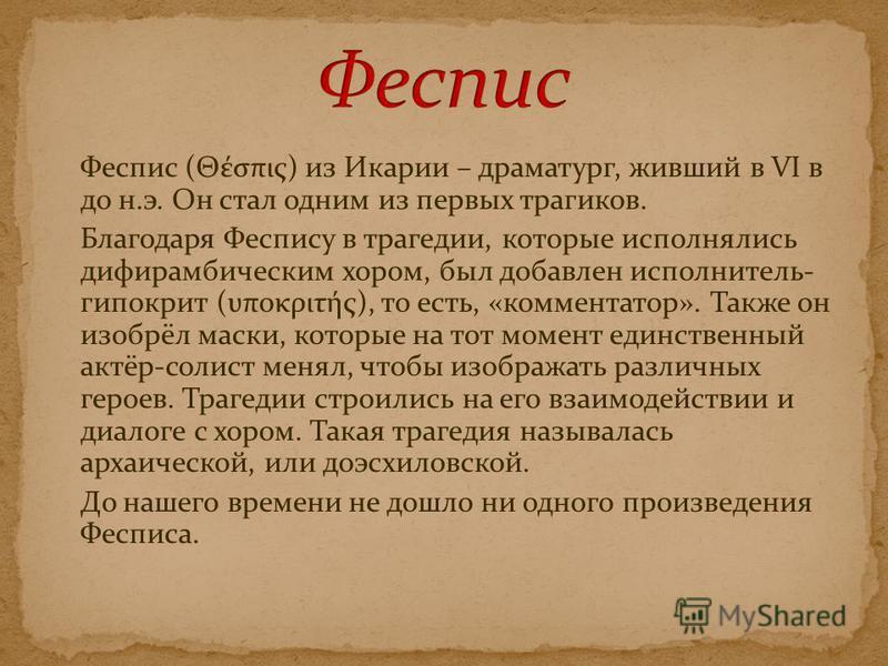 Феспис (Θέσπις) изИкарии – драматург, живший в VI в до н.э. Он стал одним из первых трагиков. Благодаря Феспису в трагедии, которые исполнялись дифирамбическим хором, был добавлен исполнитель- гиппократ (υποκριτής), то есть, «комментатор». Также он и
