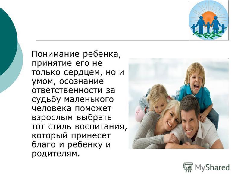 Понимание ребенка, принятие его не только сердцем, но и умом, осознание ответственности за судьбу маленького человека поможет взрослым выбрать тот стиль воспитания, который принесет благо и ребенку и родителям.