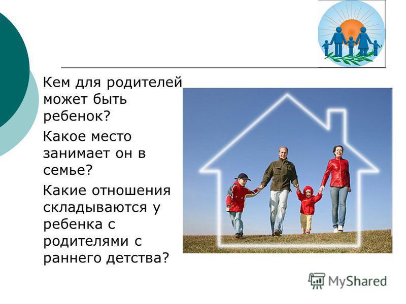 Кем для родителей может быть ребенок? Какое место занимает он в семье? Какие отношения складываются у ребенка с родителями с раннего детства?