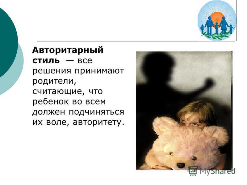 Авторитарный стиль все решения принимают родители, считающие, что ребенок во всем должен подчиняться их воле, авторитету.