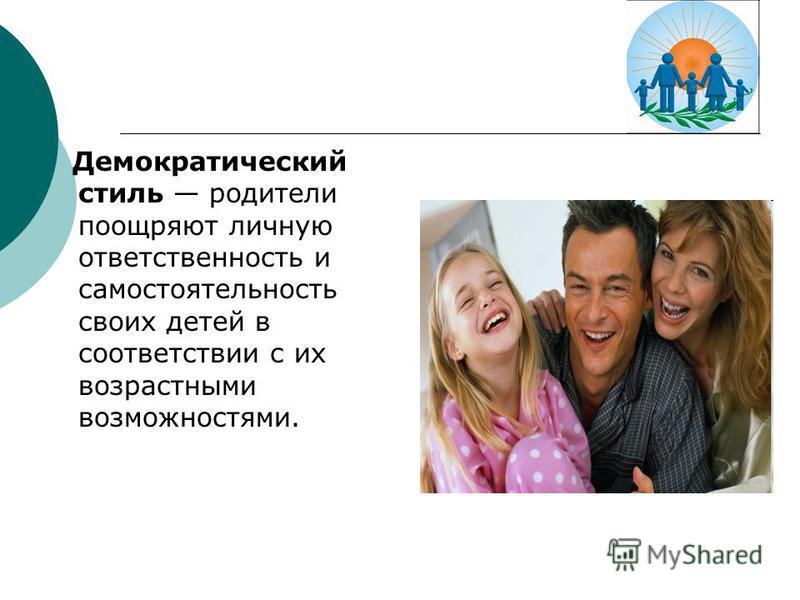 Демократический стиль родители поощряют личную ответственность и самостоятельность своих детей в соответствии с их возрастными возможностями.