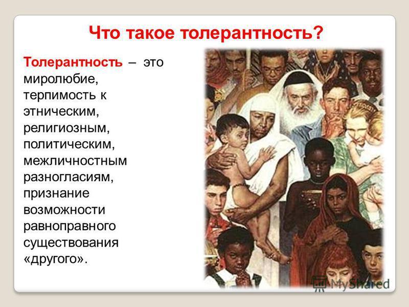 Что такое толерантность? Толерантность – это миролюбие, терпимость к этническим, религиозным, политическим, межличностным разногласиям, признание возможности равноправного существования «другого».