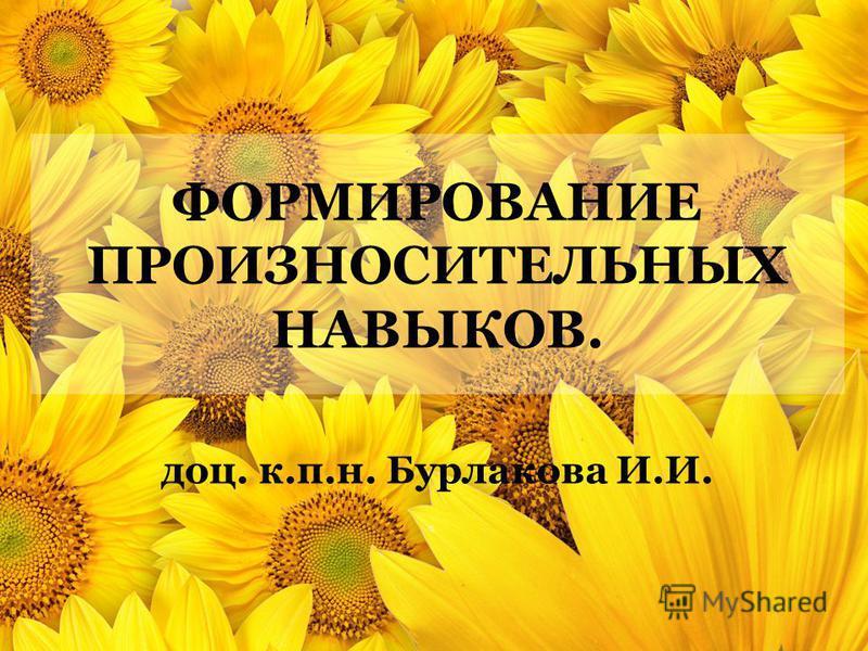 ФОРМИРОВАНИЕ ПРОИЗНОСИТЕЛЬНЫХ НАВЫКОВ. доц. к.п.н. Бурлакова И.И.