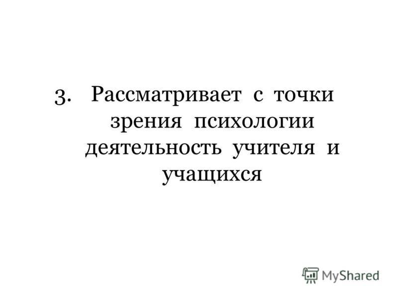 3. Рассматривает с точки зрения психологии деятельность учителя и учащихся