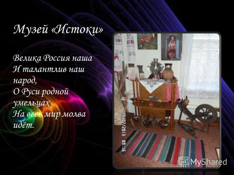 Музей «Истоки» Велика Россия наша И талантлив наш народ, О Руси родной умельцах На весь мир молва идёт.