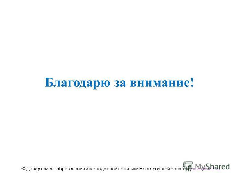 Благодарю за внимание! © Департамент образования и молодежной политики Новгородской области www.edu53.ru