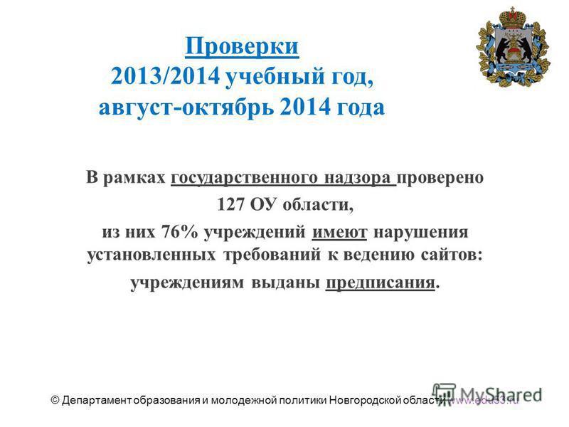 Проверки 2013/2014 учебный год, август-октябрь 2014 года В рамках государственного надзора проверено 127 ОУ области, из них 76% учреждений имеют нарушения установленных требований к ведению сайтов: учреждениям выданы предписания. 2 © Департамент обра