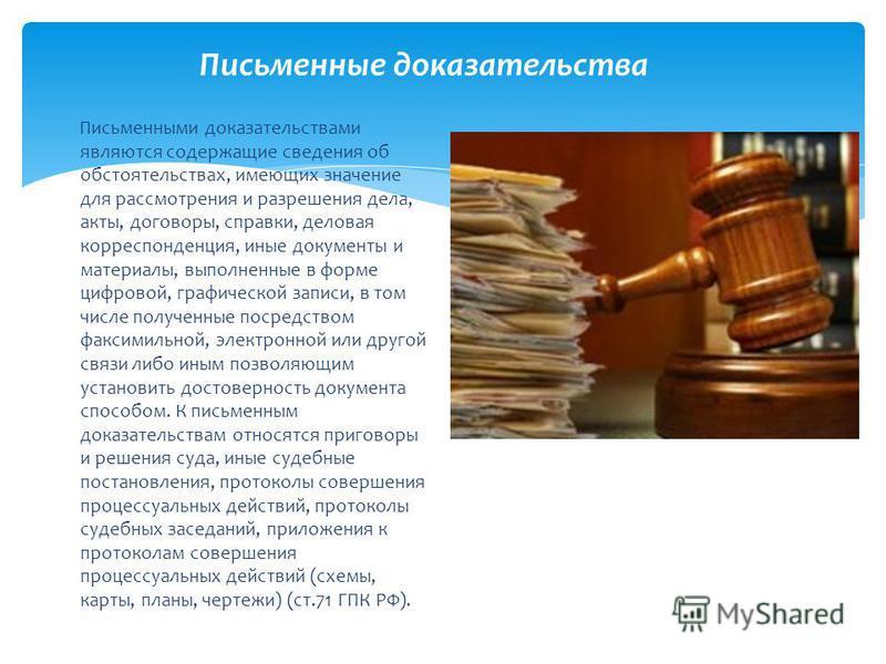 Письменные доказательства Письменными доказательствами являются содержащие сведения об обстоятельствах, имеющих значение для рассмотрения и разрешения дела, акты, договоры, справки, деловая корреспонденция, иные документы и материалы, выполненные в ф
