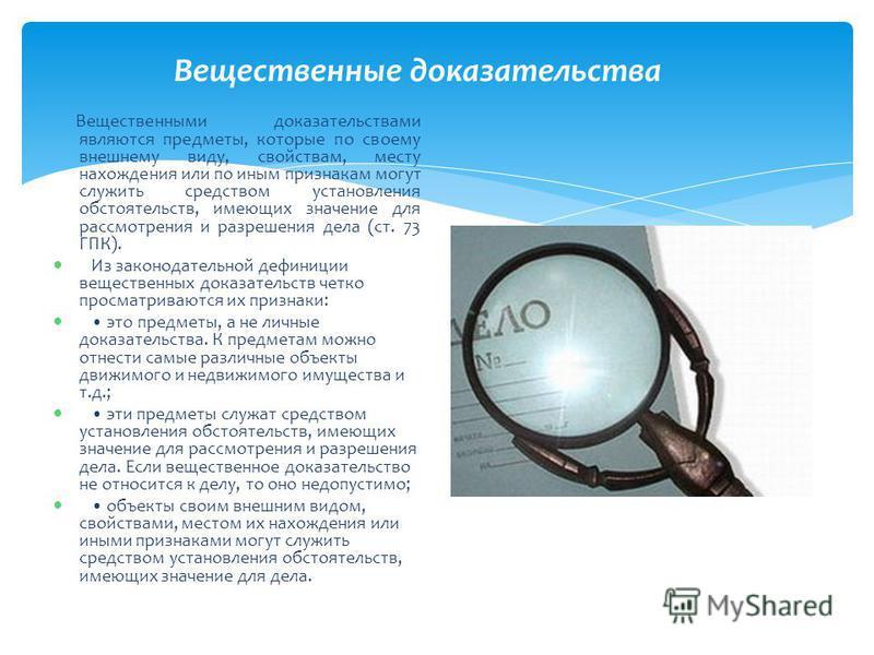 Вещественные доказательства Вещественными доказательствами являются предметы, которые по своему внешнему виду, свойствам, месту нахождения или по иным признакам могут служить средством установления обстоятельств, имеющих значение для рассмотрения и р